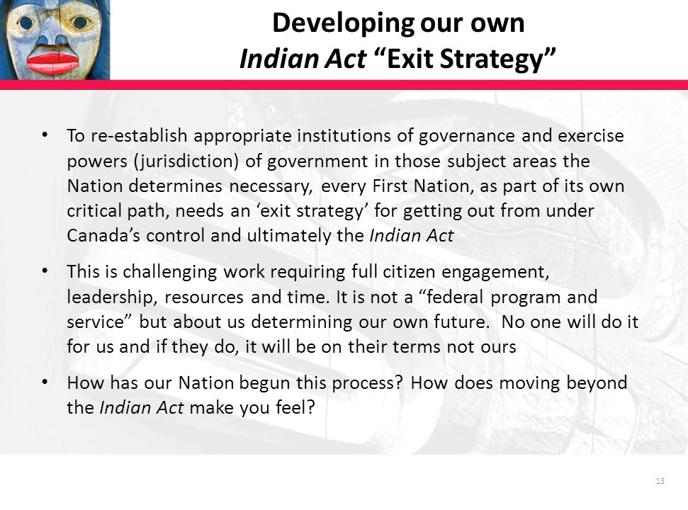 13 To re-establish appropriate institutions of governance and exercise powers (jurisdiction) of government in those subject areas the Nation determines necessary, every First Nation, as part of its own critical path, needs an 'exit strategy' for getting out from under Canada's control and ultimately the Indian Act This is challenging work requiring full citizen engagement, leadership, resources and time.