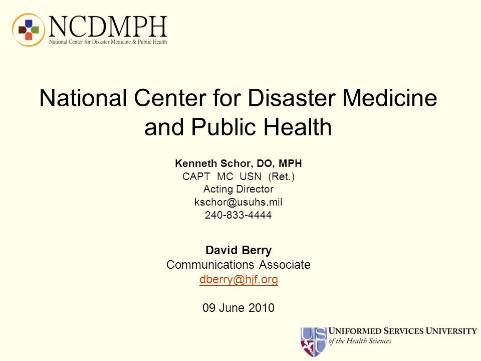 National Center for Disaster Medicine and Public Health Kenneth Schor, DO, MPH CAPT MC USN (Ret.) Acting Director kschor@usuhs.mil 240-833-4444 David