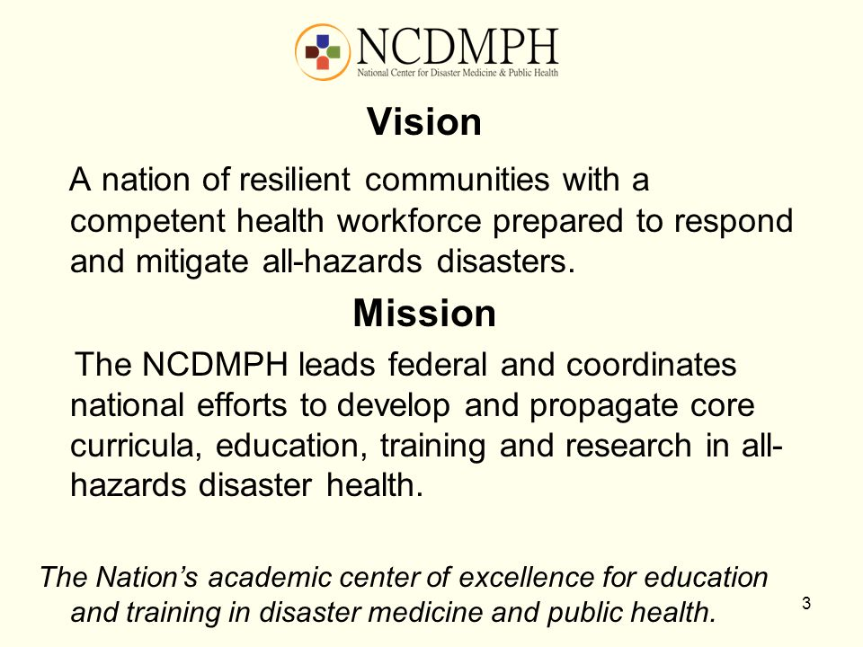 Vision A nation of resilient communities with a competent health workforce prepared to respond and mitigate all-hazards disasters. Mission The NCDMPH