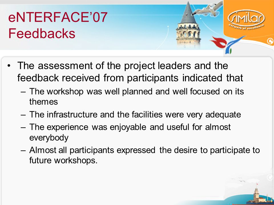 eNTERFACE'07 Feedbacks The assessment of the project leaders and the feedback received from participants indicated that –The workshop was well planned and well focused on its themes –The infrastructure and the facilities were very adequate –The experience was enjoyable and useful for almost everybody –Almost all participants expressed the desire to participate to future workshops.