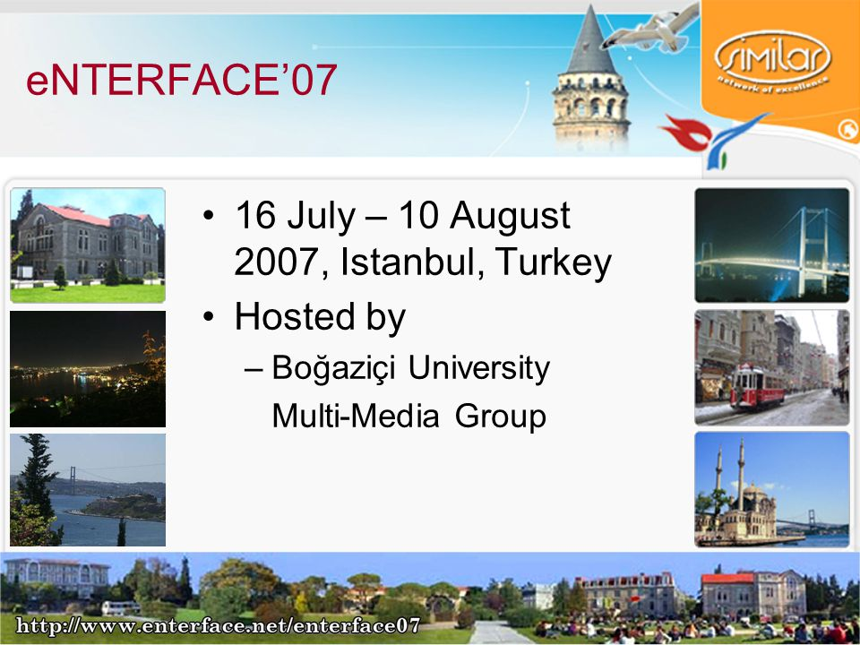 eNTERFACE'07 16 July – 10 August 2007, Istanbul, Turkey Hosted by –Boğaziçi University Multi-Media Group