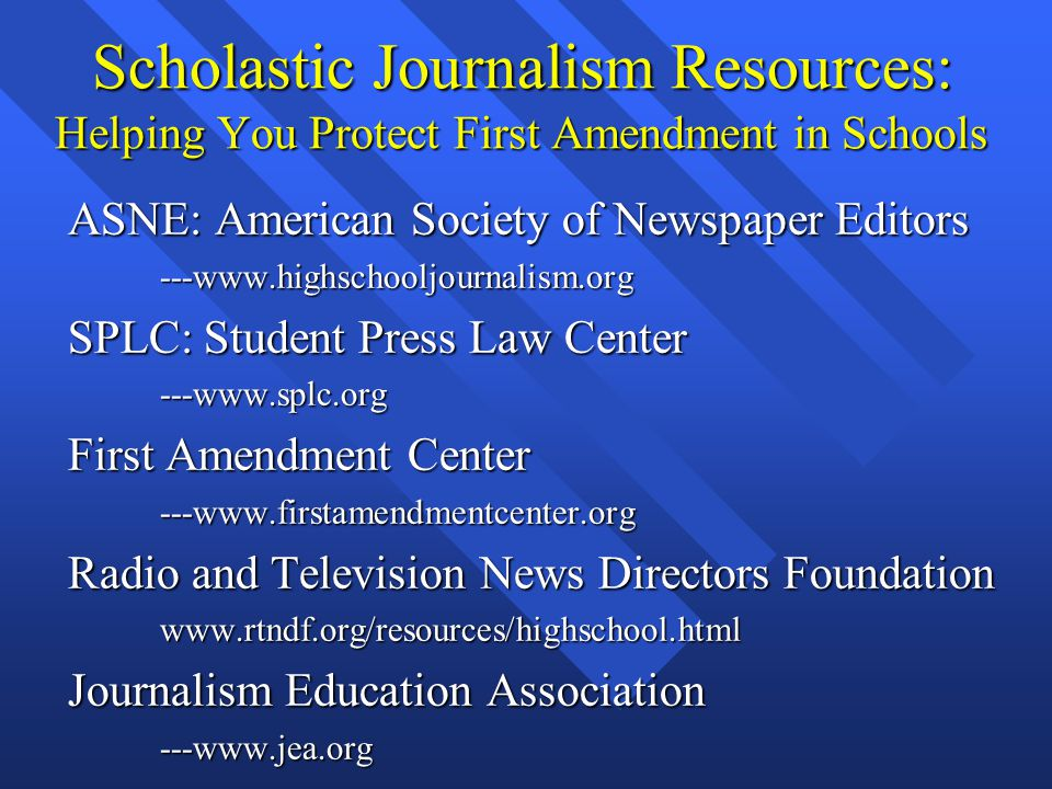 Scholastic Journalism Resources: Helping You Protect First Amendment in Schools ASNE: American Society of Newspaper Editors ASNE: American Society of Newspaper Editors ---www.highschooljournalism.org ---www.highschooljournalism.org SPLC: Student Press Law Center SPLC: Student Press Law Center ---www.splc.org ---www.splc.org First Amendment Center First Amendment Center ---www.firstamendmentcenter.org ---www.firstamendmentcenter.org Radio and Television News Directors Foundation Radio and Television News Directors Foundation www.rtndf.org/resources/highschool.html www.rtndf.org/resources/highschool.html Journalism Education Association Journalism Education Association ---www.jea.org ---www.jea.org