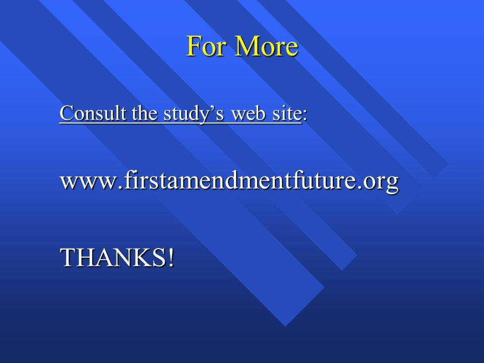 For More Consult the study's web site: Consult the study's web site: www.firstamendmentfuture.org www.firstamendmentfuture.org THANKS.