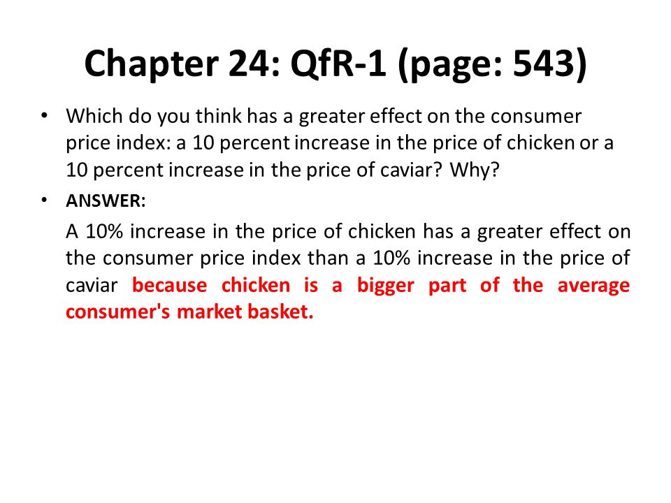 Chapter 24: QfR-1 (page: 543) Which do you think has a greater effect on the consumer price index: a 10 percent increase in the price of chicken or a