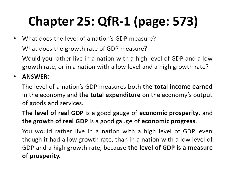 Chapter 25: QfR-1 (page: 573) What does the level of a nation's GDP measure? What does the growth rate of GDP measure? Would you rather live in a nati