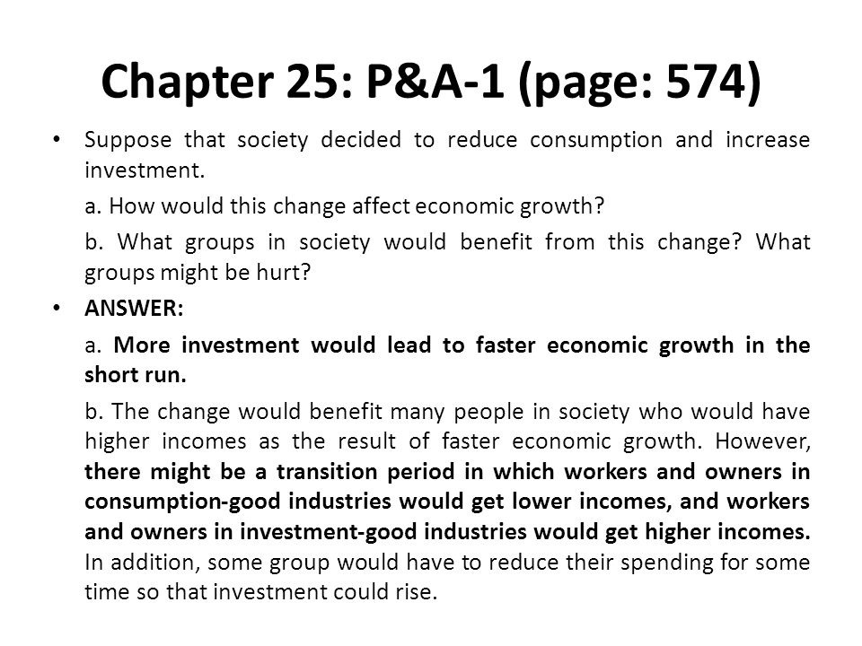 Chapter 25: P&A-1 (page: 574) Suppose that society decided to reduce consumption and increase investment. a. How would this change affect economic gro