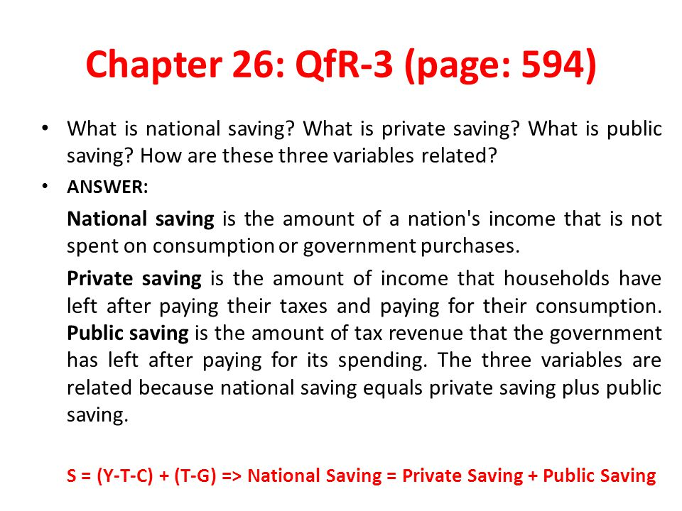 Chapter 26: QfR-3 (page: 594) What is national saving? What is private saving? What is public saving? How are these three variables related? ANSWER: N