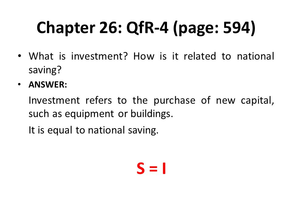 Chapter 26: QfR-4 (page: 594) What is investment? How is it related to national saving? ANSWER: Investment refers to the purchase of new capital, such