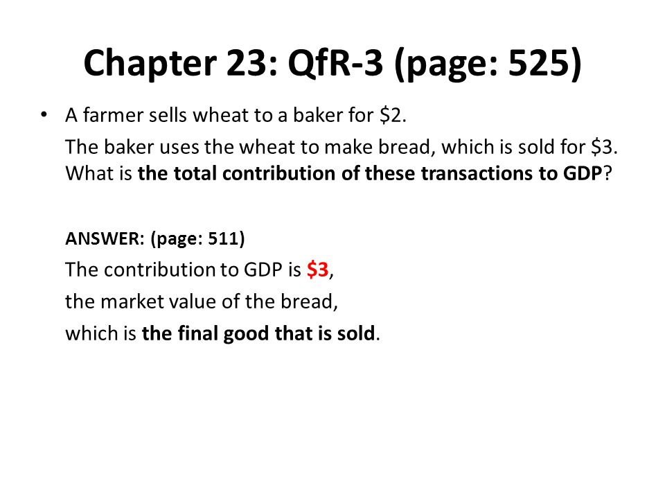 Chapter 23: QfR-3 (page: 525) A farmer sells wheat to a baker for $2. The baker uses the wheat to make bread, which is sold for $3. What is the total