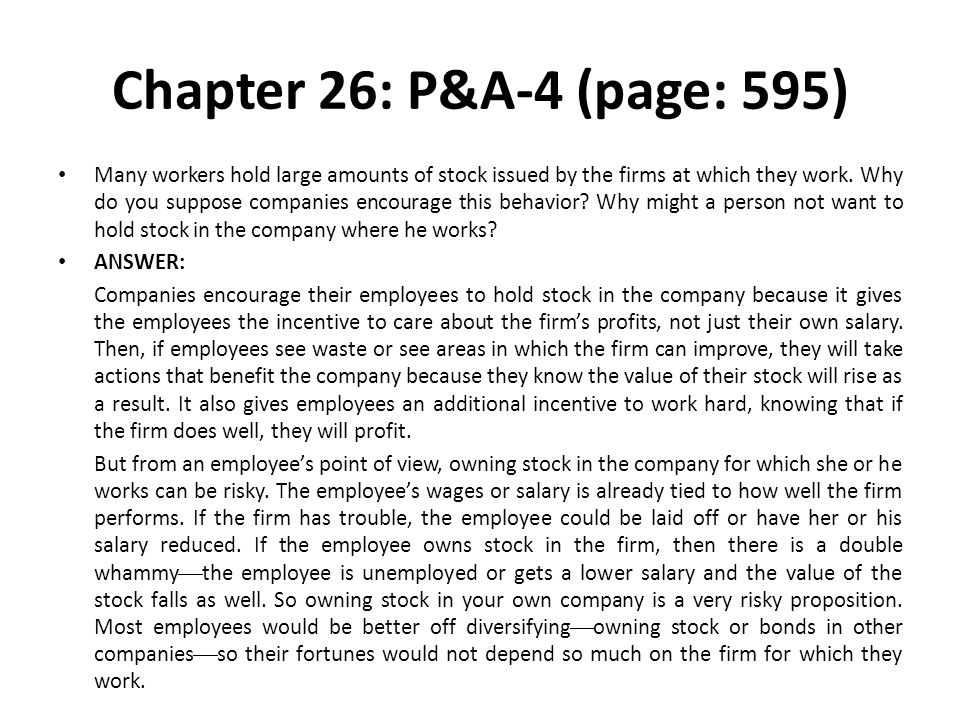 Chapter 26: P&A-4 (page: 595) Many workers hold large amounts of stock issued by the firms at which they work. Why do you suppose companies encourage