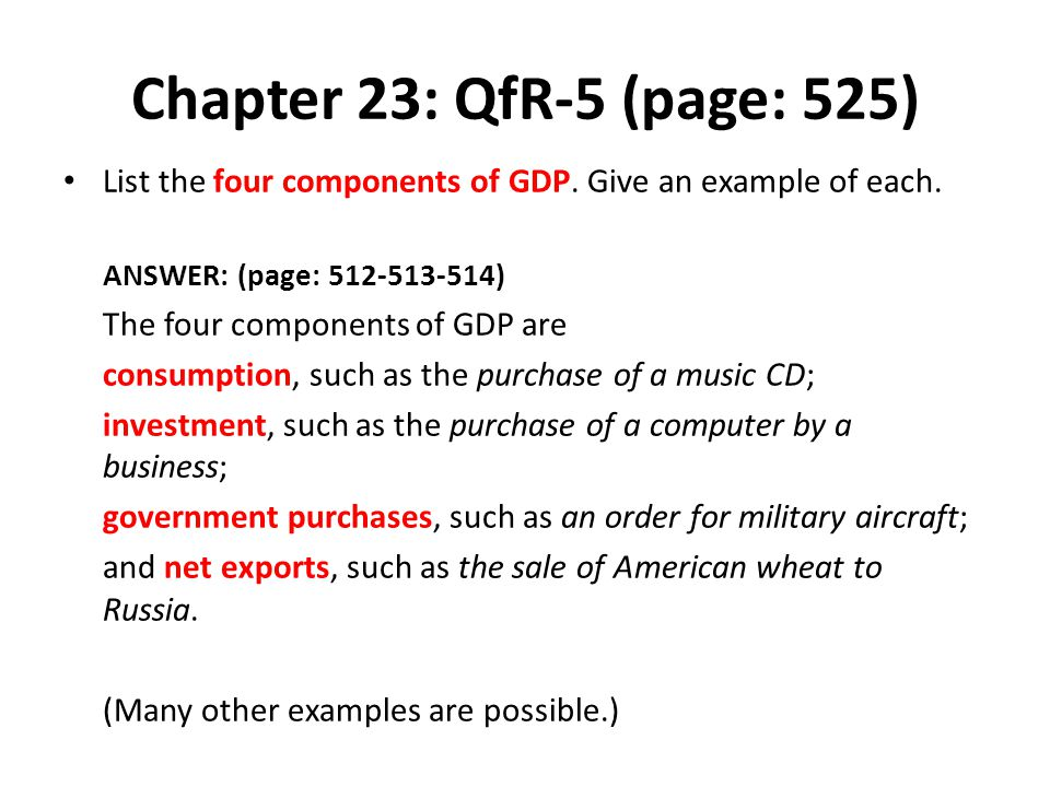 Chapter 23: QfR-5 (page: 525) List the four components of GDP. Give an example of each. ANSWER: (page: 512-513-514) The four components of GDP are con