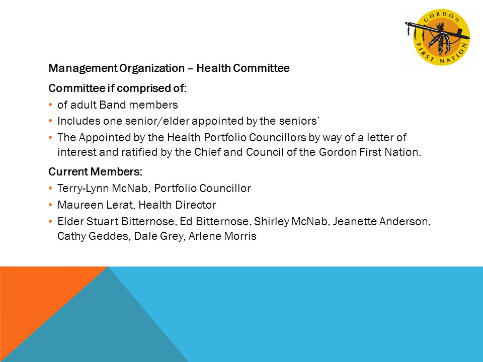 Management Organization – Health Committee Committee if comprised of: of adult Band members Includes one senior/elder appointed by the seniors' The Appointed by the Health Portfolio Councillors by way of a letter of interest and ratified by the Chief and Council of the Gordon First Nation.