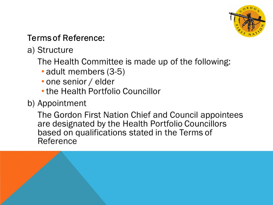 Terms of Reference: a)Structure The Health Committee is made up of the following: adult members (3-5) one senior / elder the Health Portfolio Councillor b)Appointment The Gordon First Nation Chief and Council appointees are designated by the Health Portfolio Councillors based on qualifications stated in the Terms of Reference