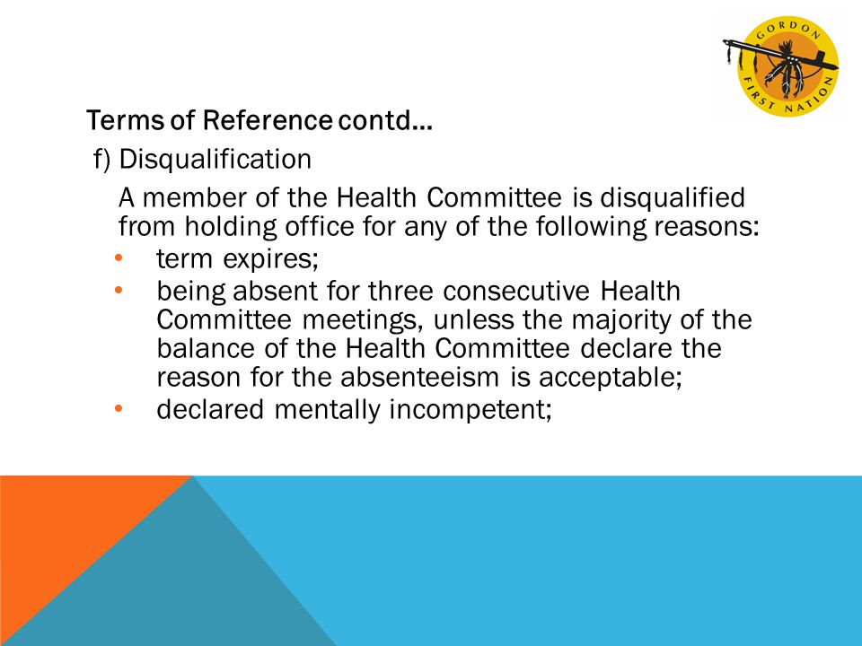 Terms of Reference contd… f)Disqualification A member of the Health Committee is disqualified from holding office for any of the following reasons: term expires; being absent for three consecutive Health Committee meetings, unless the majority of the balance of the Health Committee declare the reason for the absenteeism is acceptable; declared mentally incompetent;