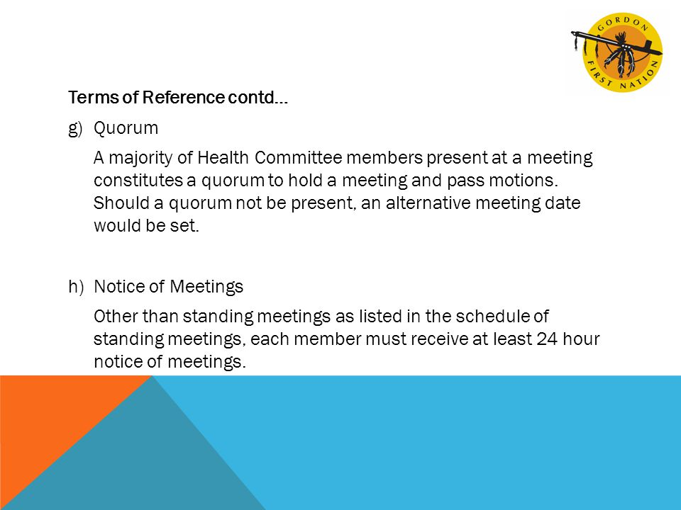 Terms of Reference contd… g)Quorum A majority of Health Committee members present at a meeting constitutes a quorum to hold a meeting and pass motions.