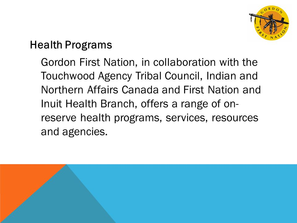 Health Programs Gordon First Nation, in collaboration with the Touchwood Agency Tribal Council, Indian and Northern Affairs Canada and First Nation and Inuit Health Branch, offers a range of on- reserve health programs, services, resources and agencies.