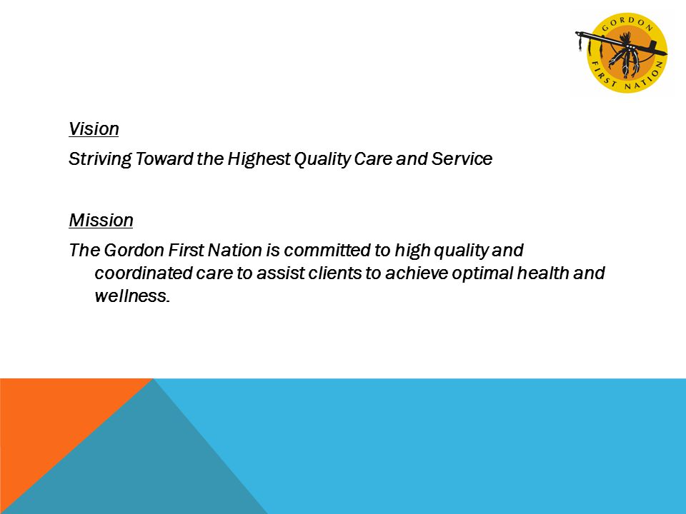 Vision Striving Toward the Highest Quality Care and Service Mission The Gordon First Nation is committed to high quality and coordinated care to assist clients to achieve optimal health and wellness.