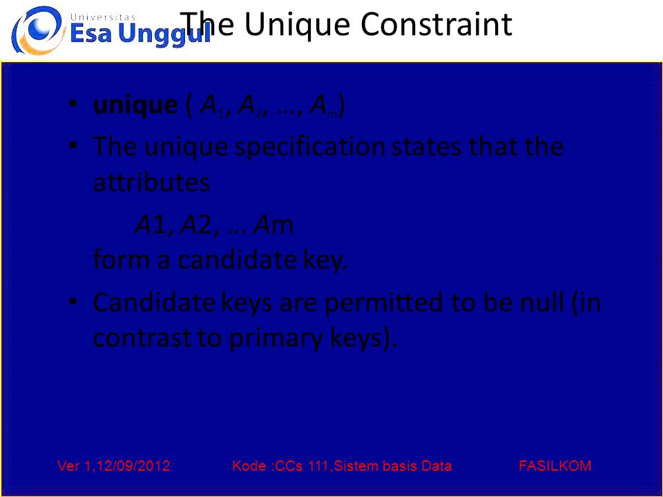 Ver 1,12/09/2012Kode :CCs 111,Sistem basis DataFASILKOM The Unique Constraint unique ( A 1, A 2, …, A m ) The unique specification states that the attributes A1, A2, … Am form a candidate key.