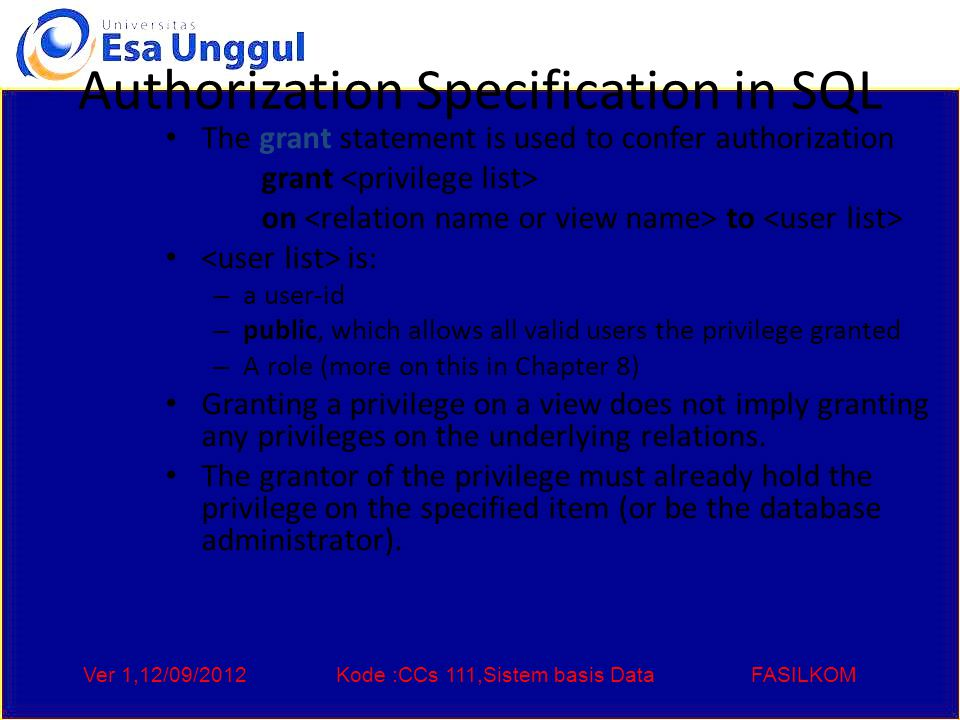 Ver 1,12/09/2012Kode :CCs 111,Sistem basis DataFASILKOM Authorization Specification in SQL The grant statement is used to confer authorization grant on to is: – a user-id – public, which allows all valid users the privilege granted – A role (more on this in Chapter 8) Granting a privilege on a view does not imply granting any privileges on the underlying relations.