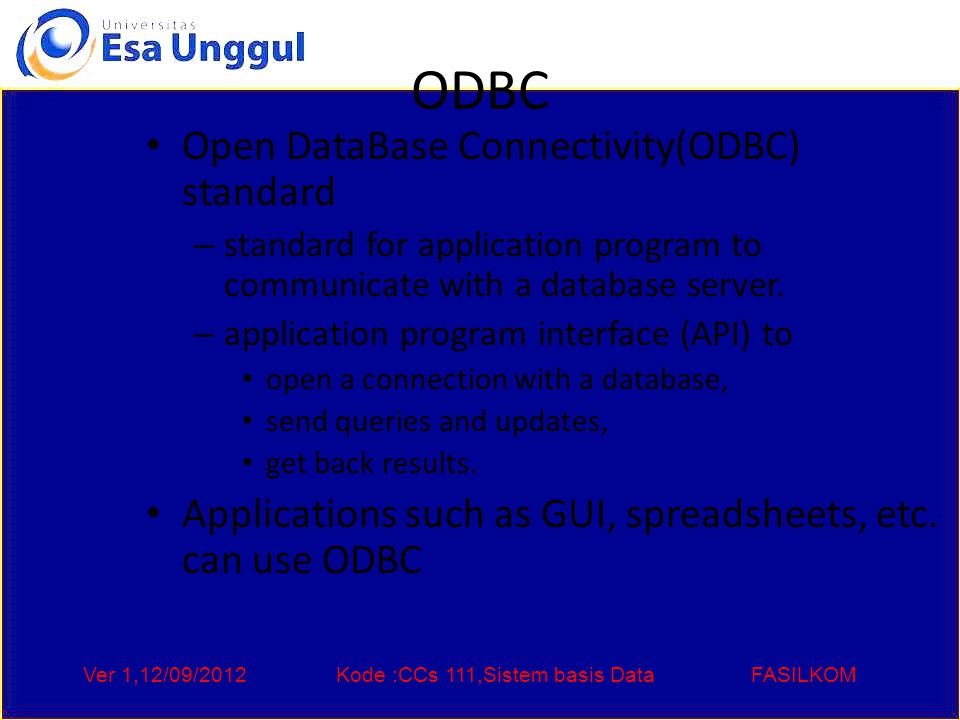 Ver 1,12/09/2012Kode :CCs 111,Sistem basis DataFASILKOM ODBC Open DataBase Connectivity(ODBC) standard – standard for application program to communicate with a database server.