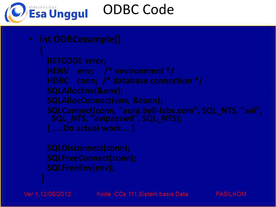 Ver 1,12/09/2012Kode :CCs 111,Sistem basis DataFASILKOM ODBC Code int ODBCexample() { RETCODE error; HENV env; /* environment */ HDBC conn; /* database connection */ SQLAllocEnv(&env); SQLAllocConnect(env, &conn); SQLConnect(conn, aura.bell-labs.com , SQL_NTS, avi , SQL_NTS, avipasswd , SQL_NTS); { ….