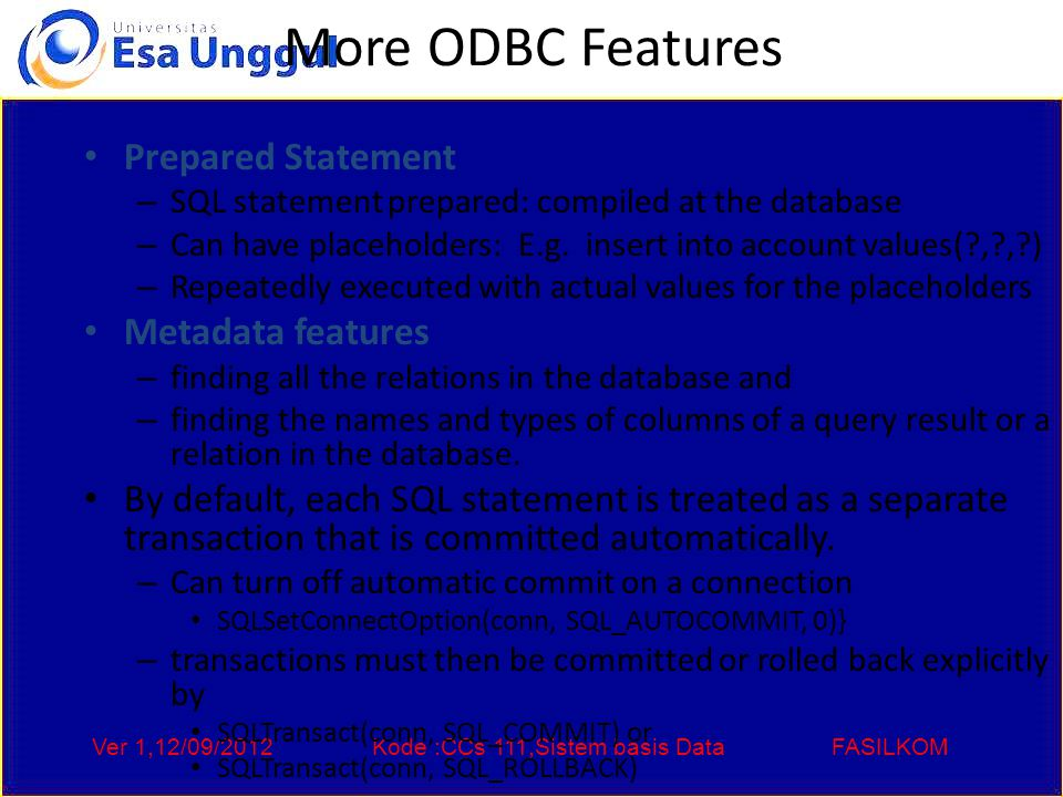 Ver 1,12/09/2012Kode :CCs 111,Sistem basis DataFASILKOM More ODBC Features Prepared Statement – SQL statement prepared: compiled at the database – Can have placeholders: E.g.