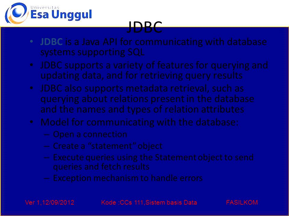 Ver 1,12/09/2012Kode :CCs 111,Sistem basis DataFASILKOM JDBC JDBC is a Java API for communicating with database systems supporting SQL JDBC supports a variety of features for querying and updating data, and for retrieving query results JDBC also supports metadata retrieval, such as querying about relations present in the database and the names and types of relation attributes Model for communicating with the database: – Open a connection – Create a statement object – Execute queries using the Statement object to send queries and fetch results – Exception mechanism to handle errors