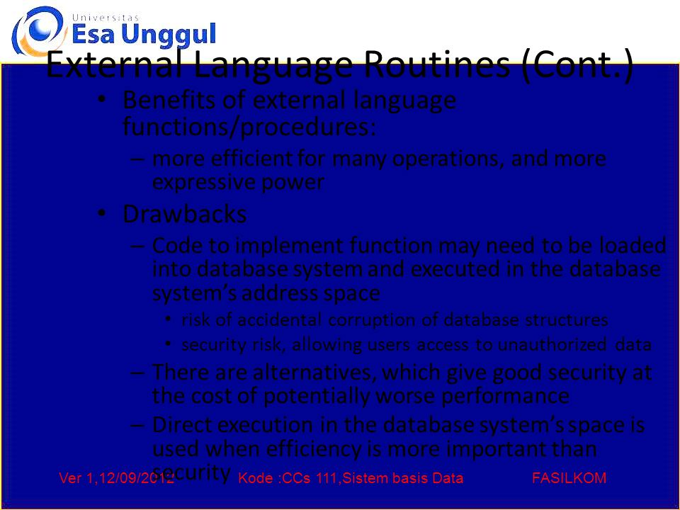 Ver 1,12/09/2012Kode :CCs 111,Sistem basis DataFASILKOM External Language Routines (Cont.) Benefits of external language functions/procedures: – more efficient for many operations, and more expressive power Drawbacks – Code to implement function may need to be loaded into database system and executed in the database system's address space risk of accidental corruption of database structures security risk, allowing users access to unauthorized data – There are alternatives, which give good security at the cost of potentially worse performance – Direct execution in the database system's space is used when efficiency is more important than security