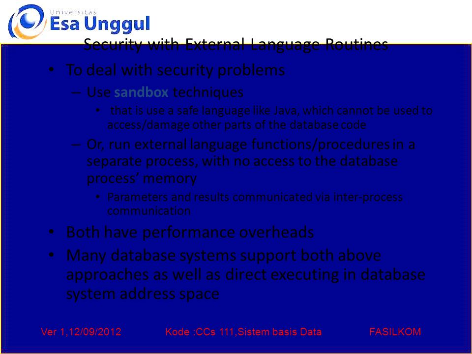 Ver 1,12/09/2012Kode :CCs 111,Sistem basis DataFASILKOM Security with External Language Routines To deal with security problems – Use sandbox techniques that is use a safe language like Java, which cannot be used to access/damage other parts of the database code – Or, run external language functions/procedures in a separate process, with no access to the database process' memory Parameters and results communicated via inter-process communication Both have performance overheads Many database systems support both above approaches as well as direct executing in database system address space