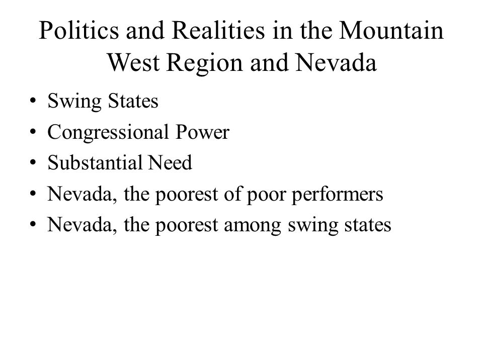 Politics and Realities in the Mountain West Region and Nevada Swing States Congressional Power Substantial Need Nevada, the poorest of poor performers Nevada, the poorest among swing states