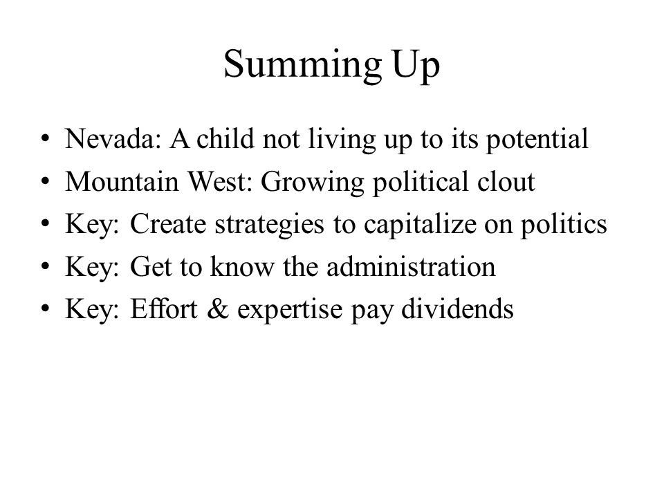 Summing Up Nevada: A child not living up to its potential Mountain West: Growing political clout Key: Create strategies to capitalize on politics Key: Get to know the administration Key: Effort & expertise pay dividends
