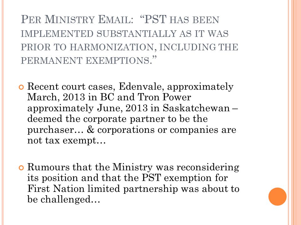 P ER M INISTRY E MAIL : PST HAS BEEN IMPLEMENTED SUBSTANTIALLY AS IT WAS PRIOR TO HARMONIZATION, INCLUDING THE PERMANENT EXEMPTIONS. Recent court cases, Edenvale, approximately March, 2013 in BC and Tron Power approximately June, 2013 in Saskatchewan – deemed the corporate partner to be the purchaser… & corporations or companies are not tax exempt… Rumours that the Ministry was reconsidering its position and that the PST exemption for First Nation limited partnership was about to be challenged…