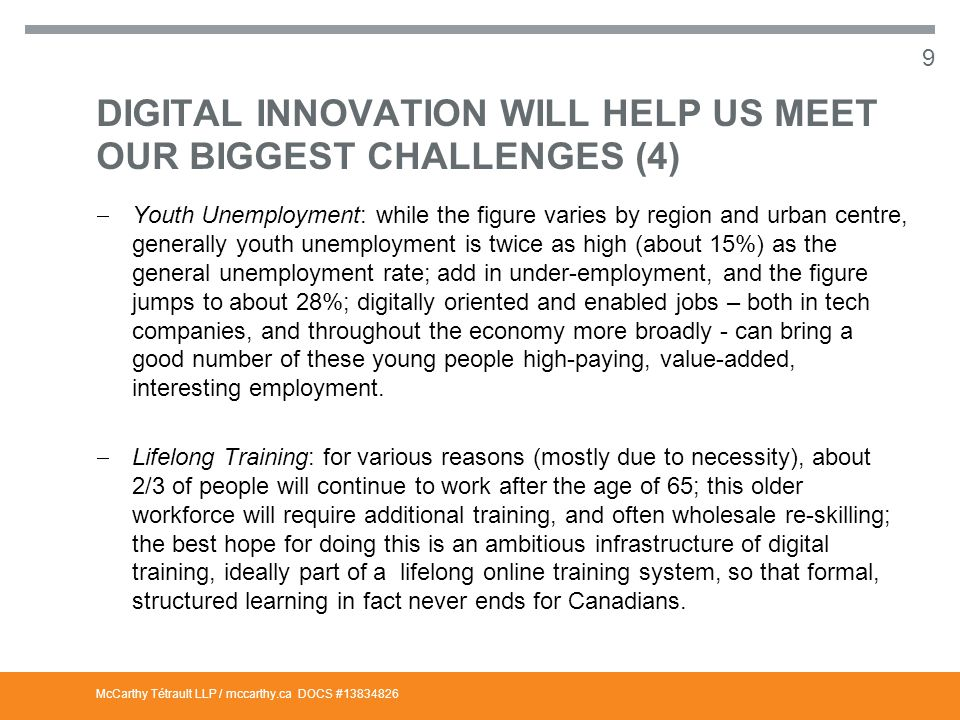 McCarthy Tétrault LLP / mccarthy.ca DIGITAL INNOVATION WILL HELP US MEET OUR BIGGEST CHALLENGES (5)  Digitizing Canadian Business: a tsunami of digital business models will be hitting the Canadian economy between now and 2020; we are already witnessing this next wave, with the likes of Uber (for consumer transportation), Airbnb (temporary accommodation), Netflix (online content) as simply three of the better known examples; we have to ensure that Canadian businesses that are not yet with the digital program (including about 50% of small and medium sized (SME) businesses) get on quickly, and that the even larger companies that have started up the digital ladder move higher much more quickly.