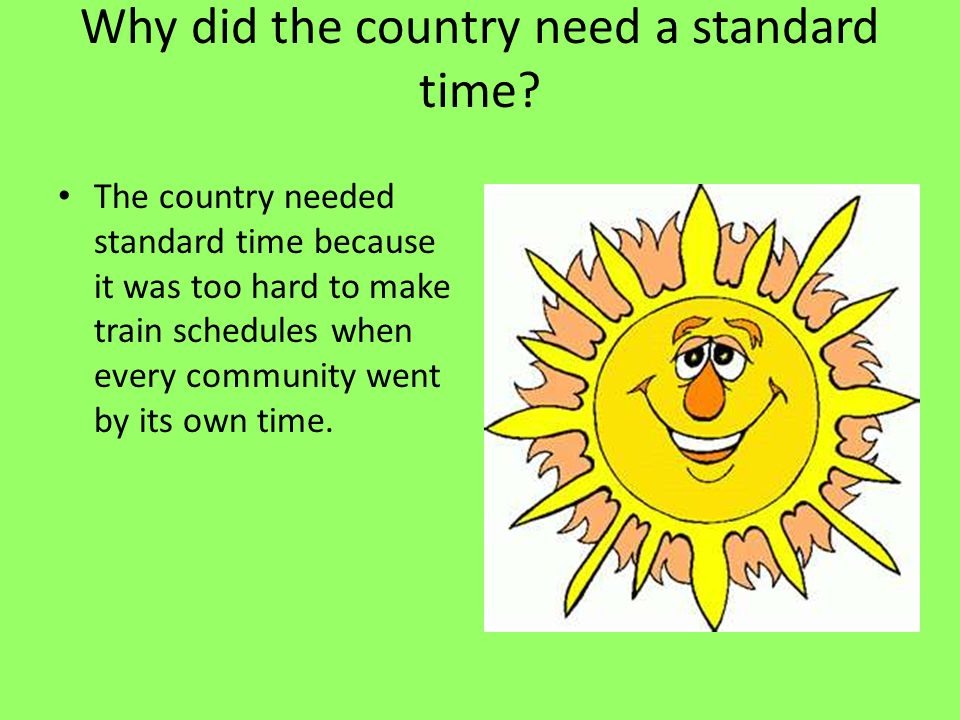 Why did the country need a standard time? The country needed standard time because it was too hard to make train schedules when every community went b