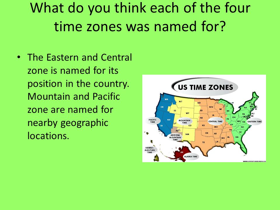 What do you think each of the four time zones was named for? The Eastern and Central zone is named for its position in the country. Mountain and Pacif