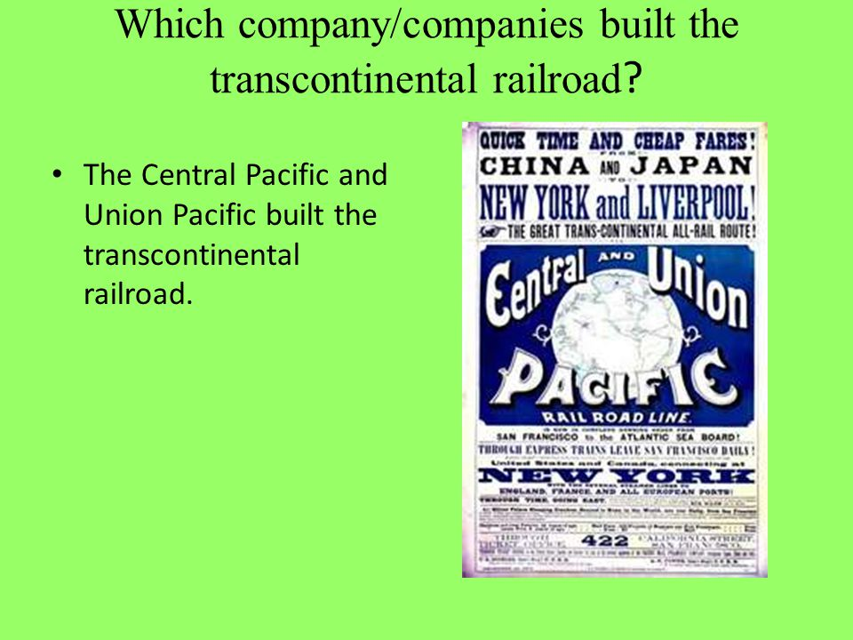 Which company/companies built the transcontinental railroad ? The Central Pacific and Union Pacific built the transcontinental railroad.