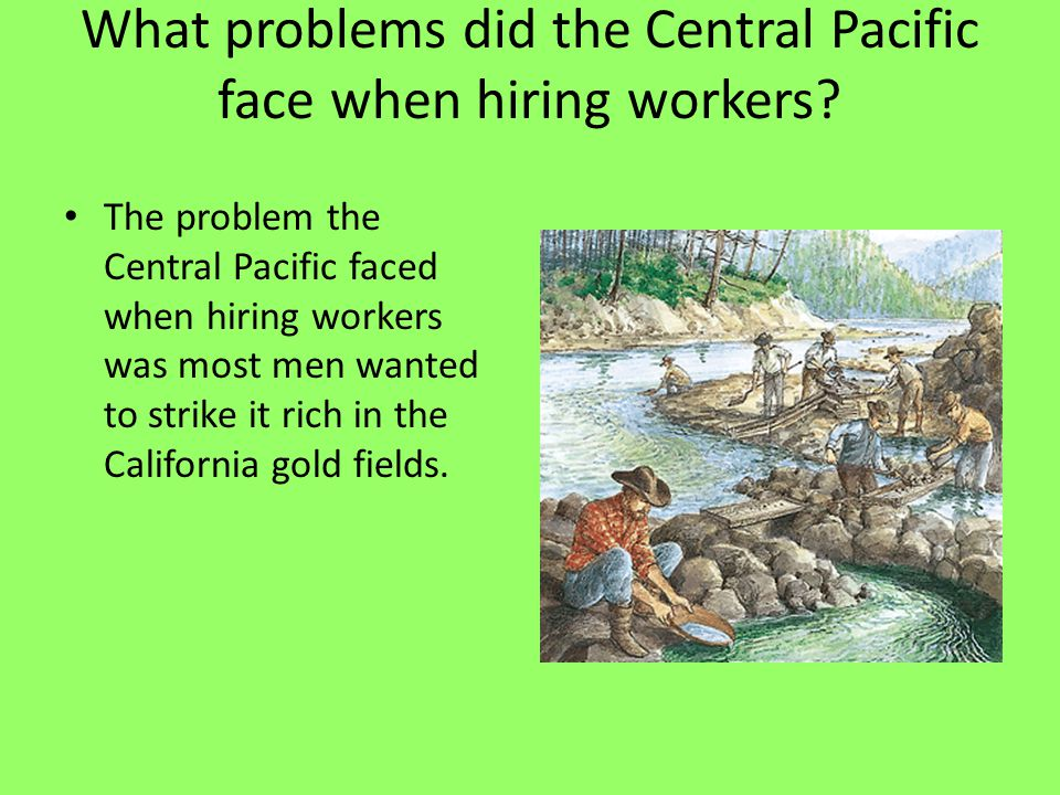What problems did the Central Pacific face when hiring workers? The problem the Central Pacific faced when hiring workers was most men wanted to strik