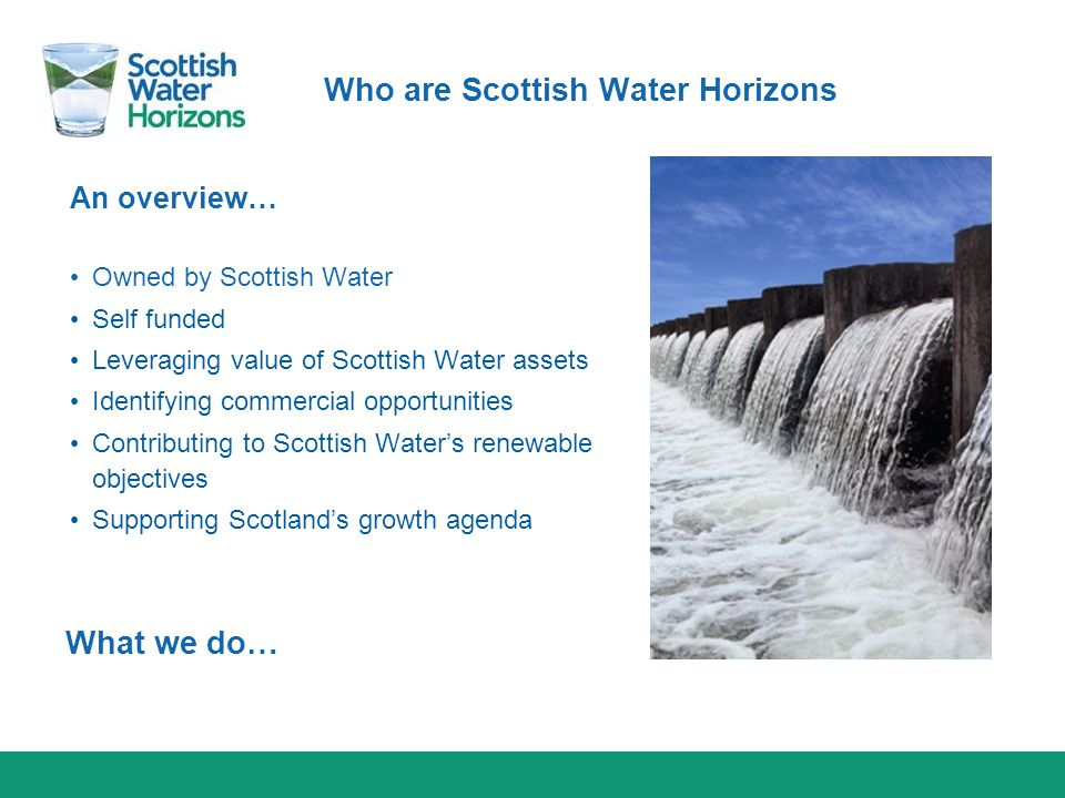 Who are Scottish Water Horizons An overview… Owned by Scottish Water Self funded Leveraging value of Scottish Water assets Identifying commercial oppo