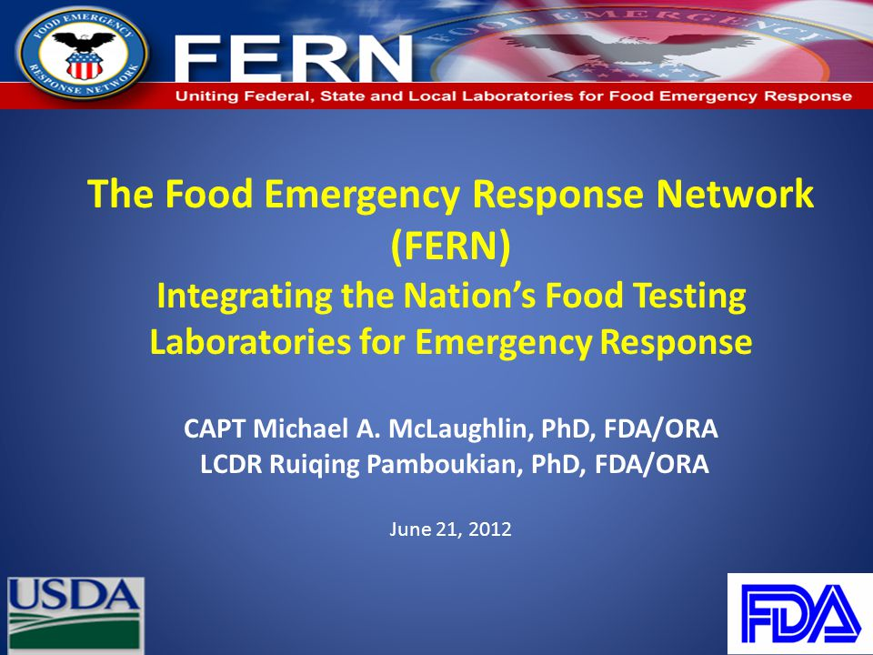 The Food Emergency Response Network (FERN) Integrating the Nation's Food Testing Laboratories for Emergency Response CAPT Michael A. McLaughlin, PhD,