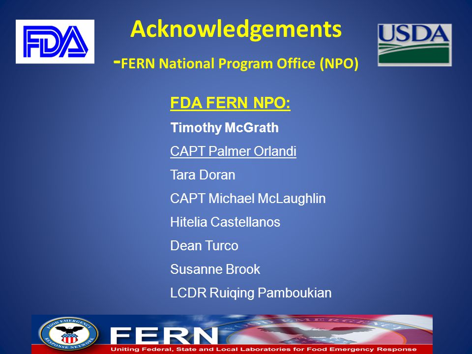 Acknowledgements - FERN National Program Office (NPO) FDA FERN NPO: Timothy McGrath CAPT Palmer Orlandi Tara Doran CAPT Michael McLaughlin Hitelia Cas