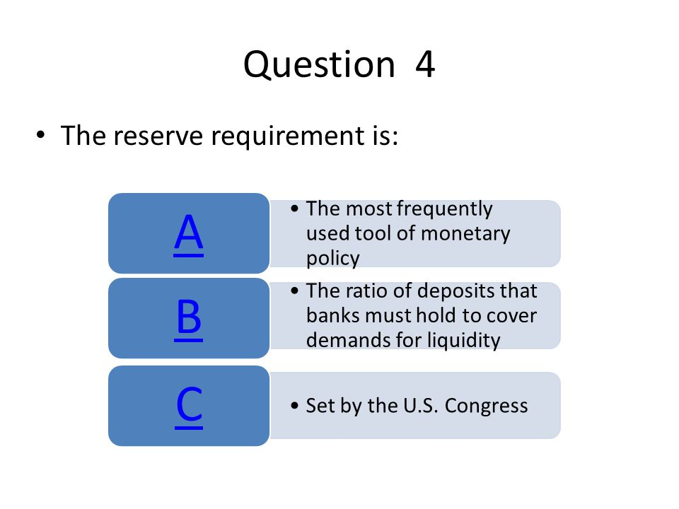 Question 4 The reserve requirement is: The most frequently used tool of monetary policy A The ratio of deposits that banks must hold to cover demands for liquidity B Set by the U.S.
