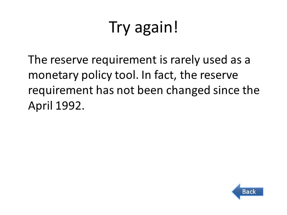 Try again. The reserve requirement is rarely used as a monetary policy tool.