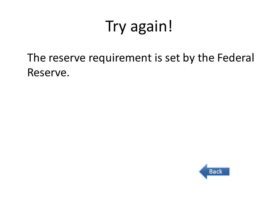 Try again! The reserve requirement is set by the Federal Reserve. Back