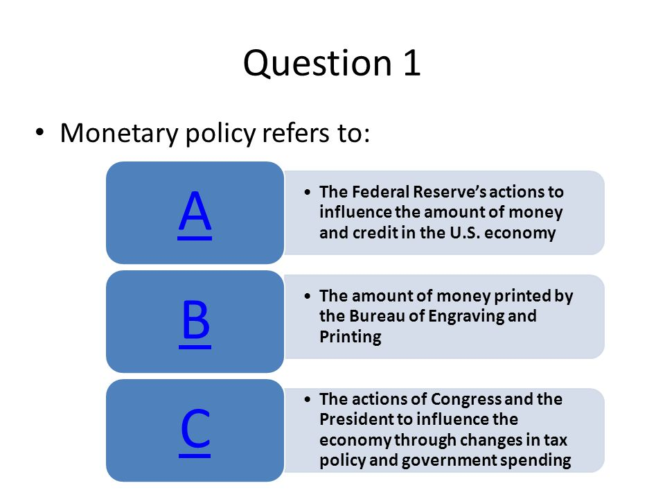 Question 1 Monetary policy refers to: The Federal Reserve's actions to influence the amount of money and credit in the U.S.