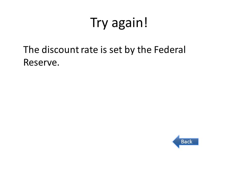 Try again! The discount rate is set by the Federal Reserve. Back