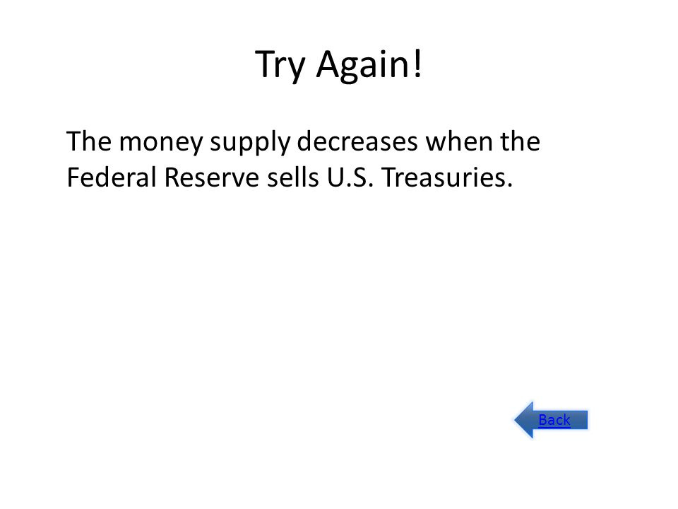 Try Again! The money supply decreases when the Federal Reserve sells U.S. Treasuries. Back