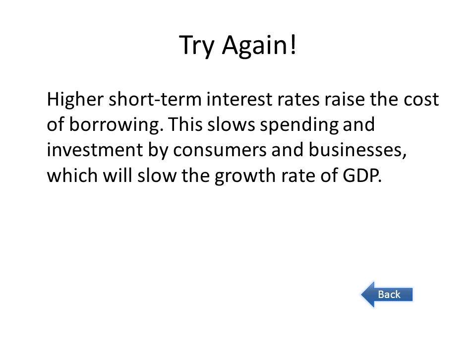 Try Again. Higher short-term interest rates raise the cost of borrowing.