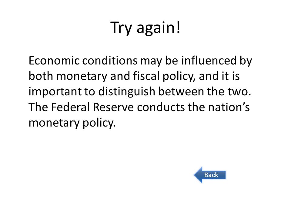 Question 3 The nation's monetary policy is conducted by: The Fed's Board of Governors A The president and Congress B The Federal Reserve's Open Market Committee C