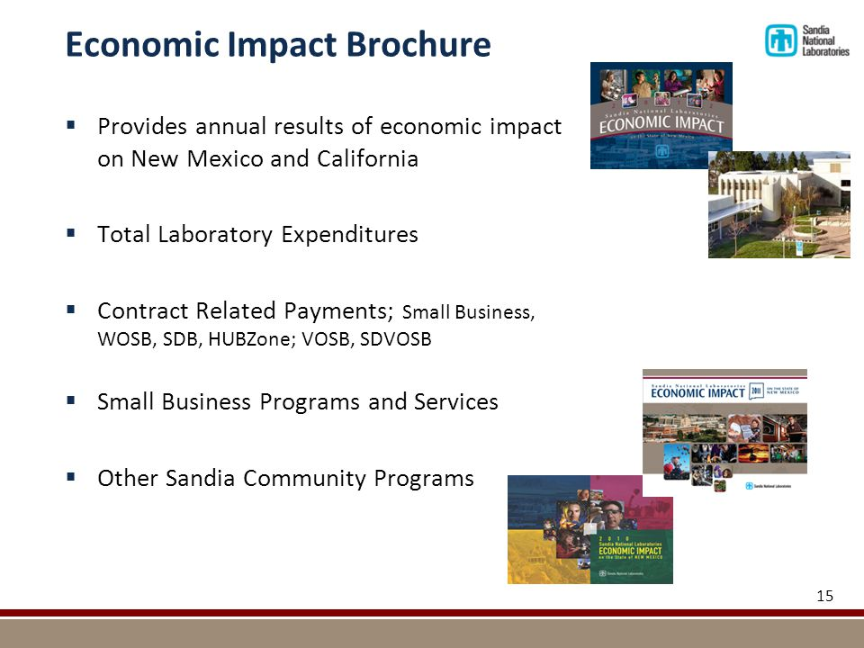  Provides annual results of economic impact on New Mexico and California  Total Laboratory Expenditures  Contract Related Payments; Small Business, WOSB, SDB, HUBZone; VOSB, SDVOSB  Small Business Programs and Services  Other Sandia Community Programs 15 Economic Impact Brochure
