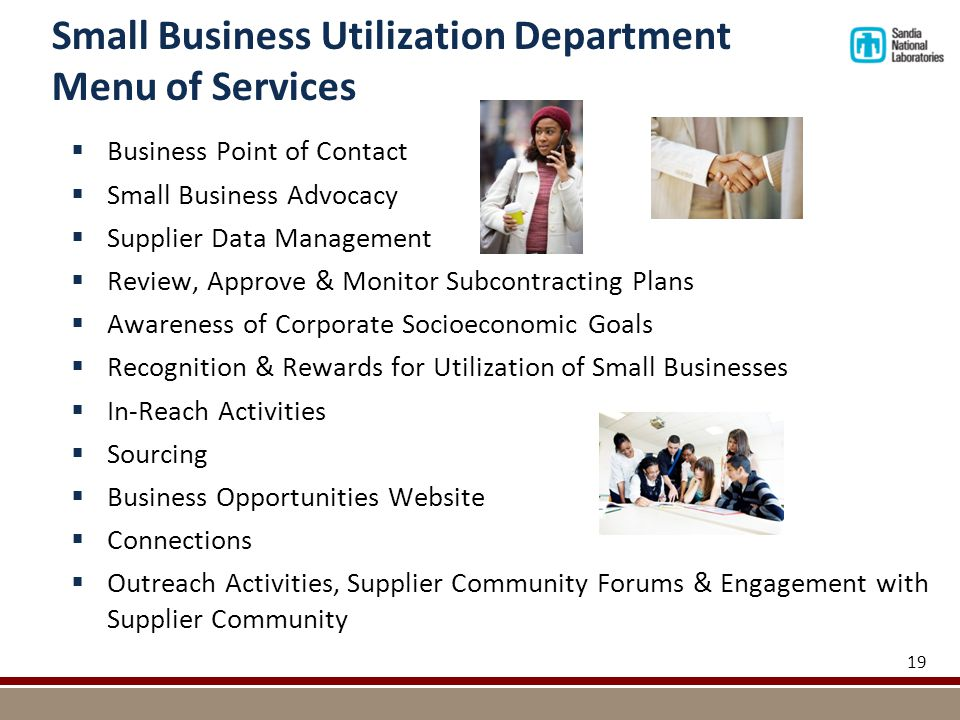 Small Business Utilization Department Menu of Services  Business Point of Contact  Small Business Advocacy  Supplier Data Management  Review, Approve & Monitor Subcontracting Plans  Awareness of Corporate Socioeconomic Goals  Recognition & Rewards for Utilization of Small Businesses  In-Reach Activities  Sourcing  Business Opportunities Website  Connections  Outreach Activities, Supplier Community Forums & Engagement with Supplier Community 19